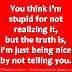 You think I'm stupid for not realizing it, but the truth is, I'm just being nice by not telling you.