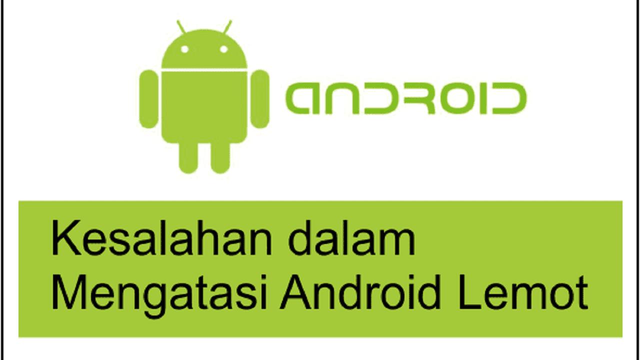 kesalahan dalam mengatasi android lemot