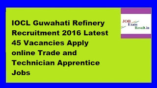 IOCL Guwahati Refinery Recruitment 2016 Latest 45 Vacancies Apply online Trade and Technician Apprentice Jobs