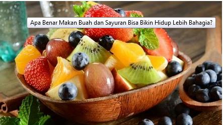 Apa Benar Makan Buah dan Sayuran Bisa Bikin Hidup Lebih Bahagia?