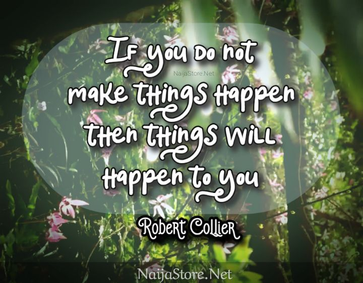 Robert Collier's Quote: If you do not make things happen then things will happen to you - Motivational Quotes