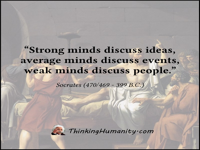 "Socrates, The Test Of Three - ""Strong minds discuss ideas, average minds discuss events, weak minds discuss people."" -Socrates"