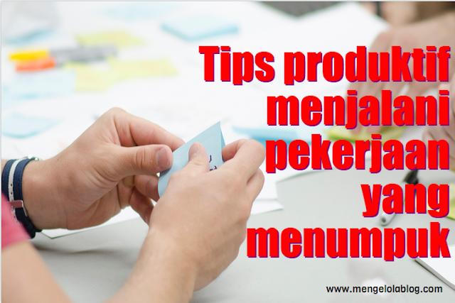 Tips produktif menjalani pekerjaan yang menumpuk