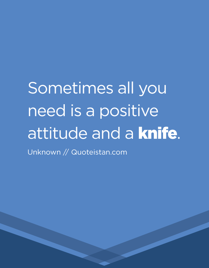 Sometimes all you need is a positive attitude and a knife.