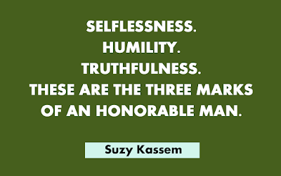 Selflessness. Humility. Truthfulness. These are the three marks of an honorable human being. -- Suzy Kassem