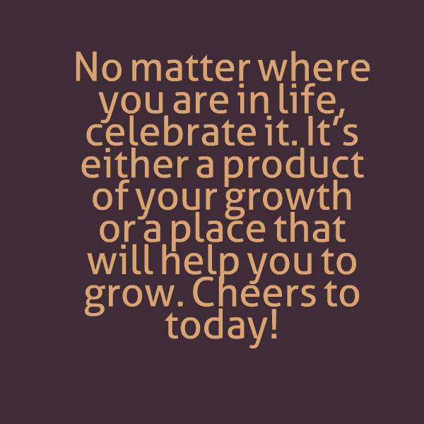 Celebrate Life Wherever You Are Its A Product Of Growth Best Life Beauteous Celebrate Life Quotes
