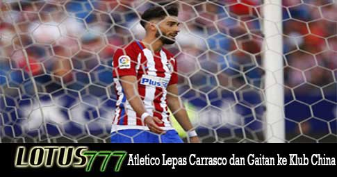 Atletico Lepas Carrasco dan Gaitan ke Klub China