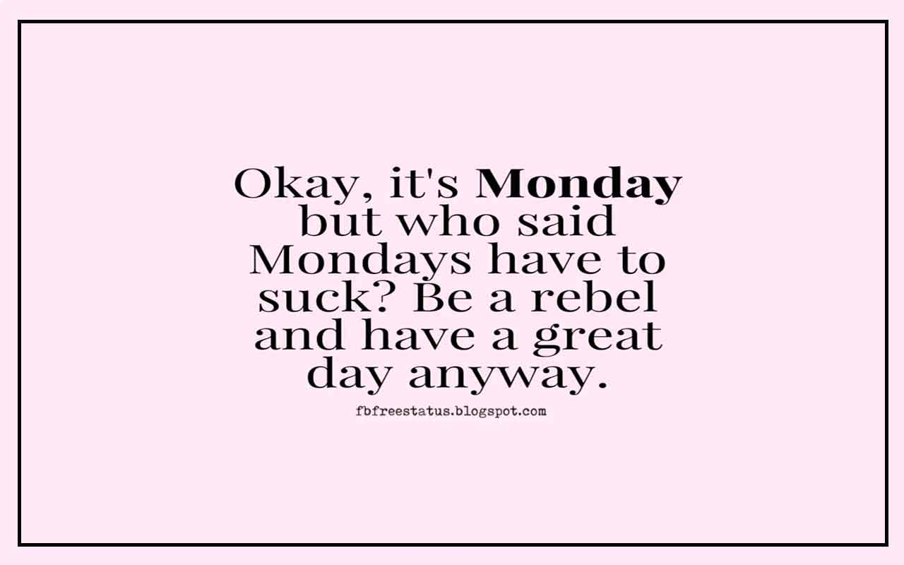 Monday Morning Inspirational Quotes, Okay, it's Monday but who said Mondays have to suck? be a rebel and have great day away.