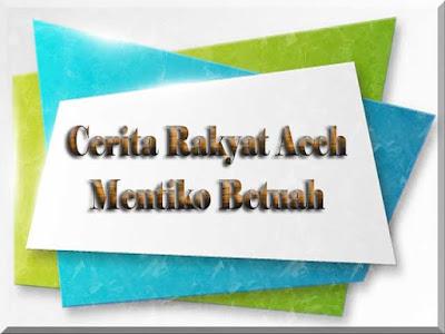 Cerita Rakyat Aceh Mentiko Betuah