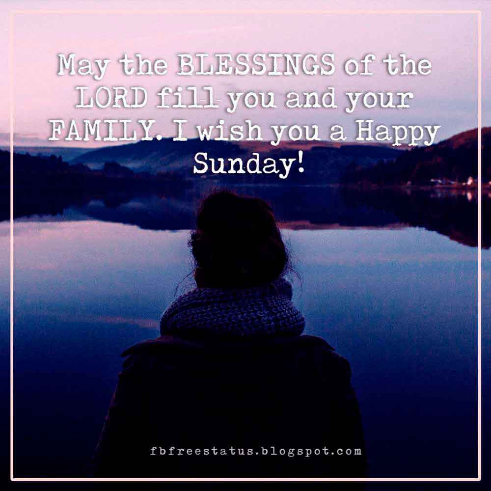 May the BLESSINGS of the LORD fill you and your FAMILY. I wish you a Happy Sunday!