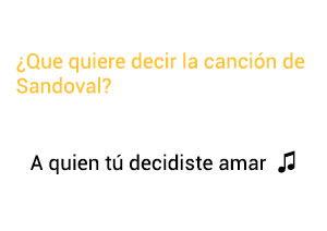 Significado de la canción A Quien Tú Decidiste Amar Sandoval.