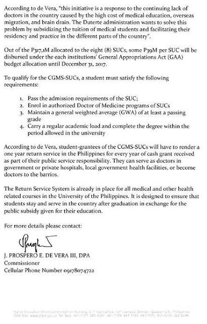 "Medical schools in eight state universities and colleges in the country will offer tuition-free education in the academic year 2017 to 2018. The announcement was made by CHED Commissioner Prospero de Vera III in a Facebook post last Tuesday, June 13. Malacañang confirmed this with an official announcement, Thursday. Presidential spokesman Ernesto Abella said the financial assistance is ""intended for new and continuing medical students who will be enrolling for academic year 2017 to 2018.""  The cash grants program will be funded through P317.1 million ""built-in appropriations"" for the selected SUCs, with each getting P39 million for the cash grants.  The P317.1 million is part of the P8.3-billion allocation meant to provide for free tuition in SUCs.  The universities providing free tuition for medical students are:  A joint memorandum circular, signed between the Commission on Higher Education and the Department of Budget and Management, said the assistance program will give a student-grantee ""one hundred percent tuition fee subsidy.""  To qualify for the program, a student must: pass the admission requirements of the SUC, be enrolled in the authorized Doctor of Medicine program of the select SUCs, maintain a general weighted average of at least a passing grade, and carry a regular academic load and complete a degree within the period allowed by the university. Applicants must submit an accomplished form directly to the SUC concerned, together with required documents, including a duly-certified copy of grades for the latest semester or term attended.  While the implementing guidelines do not mention an applicants' capacity to pay, applicants must also submit the latest Income Tax Return (ITR) of their parents or guardians.  According to Commissioner de Vera, student-grantees will have to render a one-year return service to the Philippines for every year of cash grant they receive as part of their public service responsibility. These soon-to-be doctors have the option of serving in government hospitals, private hospitals, or local government health facilities in the Philippines. They can also become doctors to the barrios.  ""This initiative is a response to the continuing lack of doctors in the country caused by the high cost of medical education, overseas migration, and brain drain,"" Comm. De Vera said in the statement. He further added ""The Duterte administration wants to solve this problem by subsidizing the tuition of medical students and facilitating their residency and practice in the different parts of the country."""