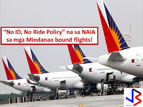 "With 60 days period of Martial Law is still in effect in Mindanao, the Philippine Airlines (PAL) is implementing ""no ID, no ride policy""  So if you are going in Mindanao and flying with flag carrier of the Philippines you need to present a valid identification card during check-in and pre-flight boarding.  PAL spokesperson Cielo Villaluna, the implementation of the policy is part of intensified security measure and to prevent possible terror attacks at Ninoy Aquino International Airport.  Airports in Mindanao has been placed in security condition 3 while another airport in the country is in security condition 2.  Additional policemen were deployed and police desks put up at NAIA terminals to assist passengers"