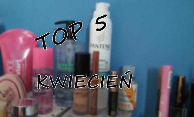 TOP 5 Ulubieńcy Kwietnia || TOP 5