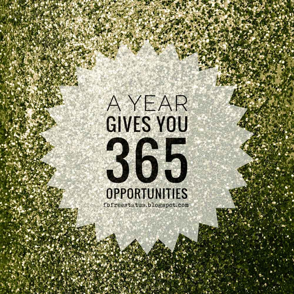 A year gives you 365 opportunities. HAPPY NEW YEAR.
