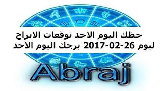 حظك اليوم الاحد توقعات الابراج ليوم 26-02-2017 برجك اليوم الاحد