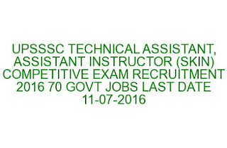 UPSSSC TECHNICAL ASSISTANT, ASSISTANT INSTRUCTOR (SKIN) COMPETITIVE EXAM RECRUITMENT 2016 70 GOVT JOBS LAST DATE 11-07-2016