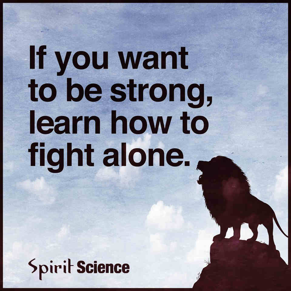 If You Want To Be Strong Learn How To Fight Alone Spirit Science