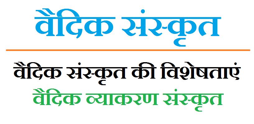 वैदिक संस्कृत - वैदिक संस्कृत की विशेषताएं,  वैदिक व्याकरण संस्कृत