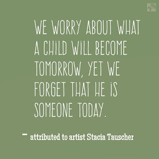 We worry about what a child will become tomorrow, yet we forget that he is someone today