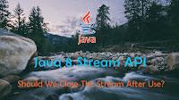 when should we close java 8 stream api