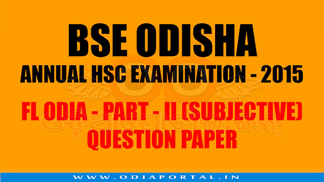 BSE: Annual HSC Exam 2015 - FLO (Odia) PART - II (SUBJECTIVE) Question Paper, MIL Oriya subjective and objective question and solution of matric exam, hsc exam 2015.