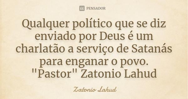Qualquer político que se diz enviado por Deus é um charlatão a serviço de Satanás para enganar o povo