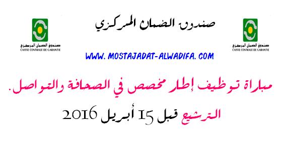 صندوق الضمان المركزي مباراة توظيف إطار مخصص في الصحافة والتواصل. الترشيح قبل 15 أبريل 2016