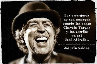Las amarguras no son amargasCuando las canta Chavela Vargas  y las escribe un tal José Alfredo.