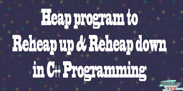 Heap program to Reheap up & Reheap down in C++ Programming