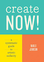 Create Now!: A Systematic Guide to Artistic Audacity by Marlo Johnson