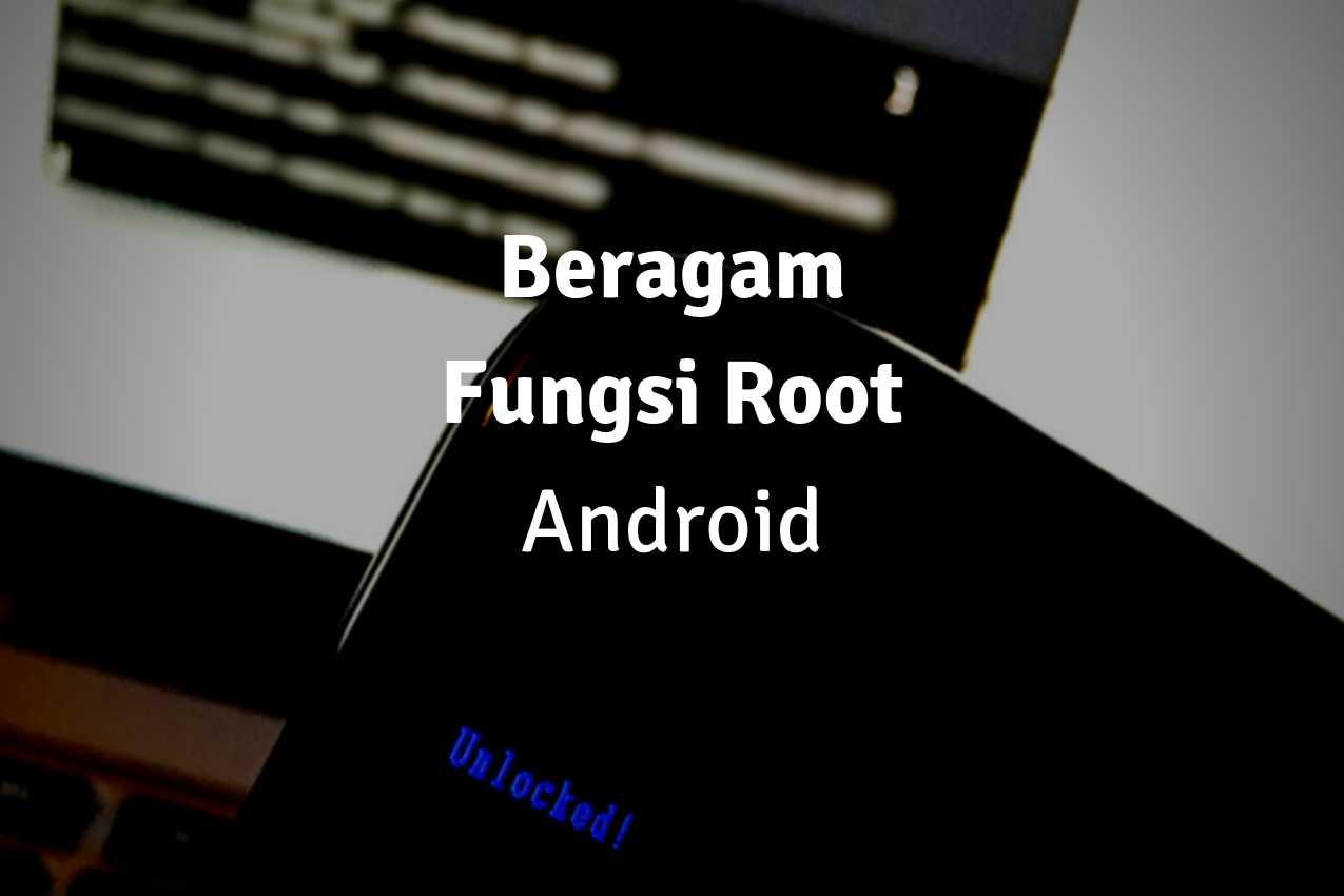 Apa Sih Fungsi Root Android? Berikut Manfaat Melakukan Rooting pada Android