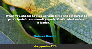 When you choose to give up your time and resources to participate in community work, that's what makes a leader. Dolores Huerta