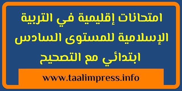 امتحانات إقليمية في التربية الاسلامية للمستوى السادس ابتدائي مع التصحيح