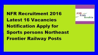 NFR Recruitment 2016 Latest 16 Vacancies Notification Apply for Sports persons Northeast Frontier Railway Posts