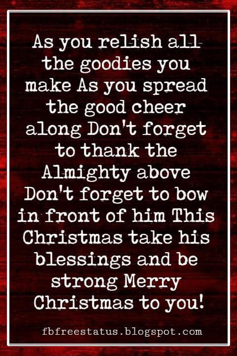 Religious Sayings For Christmas Cards, As you relish all the goodies you make As you spread the good cheer along Don't forget to thank the Almighty above Don't forget to bow in front of him This Christmas take his blessings and be strong Merry Christmas to you!