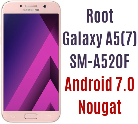 Root Galaxy A5 2017 SM-A520F on Android 7 0 Nougat ~ Android