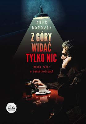 """Arek Borowik """"Z góry widać tylko nic. Mocna rzecz o namiętnościach"""""""