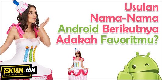 Usulan Nama-Nama Android Berikutnya, Adakah Favoritmu