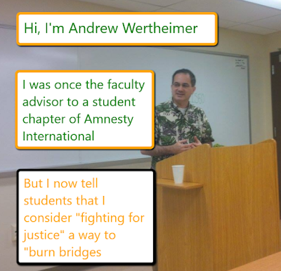 "Hi, I'm Andrew Wertheimer. I was once the faculty advisor to a student chapter of Amnesty International. But I now tell student that I consider ""fighting for justice"" a way to ""burn bridges"""