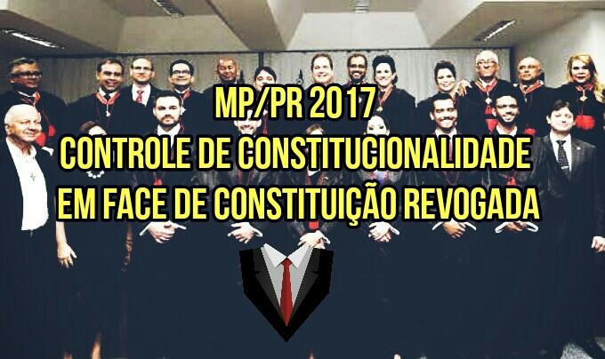 Controle de constitucionalidade em face de Constituição revogada? (MP/PR 2017)