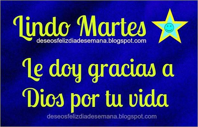 http://www.deseosfelizdiasemana.com/2013/07/lindo-martes-gracias-dios-por-tu-vida.html