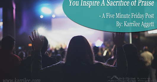 You Inspire A Sacrifice of Praise - a Five Minute Friday post.