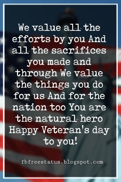 Veterans Day Quotes, Veterans Day Messages, We value all the efforts by you And all the sacrifices you made and through We value the things you do for us And for the nation too You are the natural hero Happy Veteran's day to you!