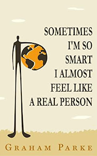 Sometimes I'm So Smart I Almost Feel Like a Real Person by Graham Parke