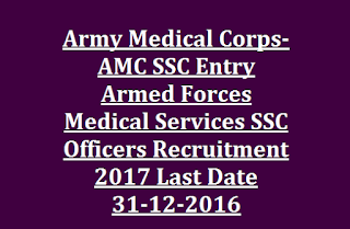 Army Medical Corps- AMC SSC Entry Armed Forces Medical Services SSC Officers Recruitment 2017 Last Date 31-12-2016