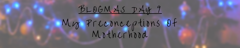 Blogmas Day 9- My Preconceptions Of Motherhood Banner