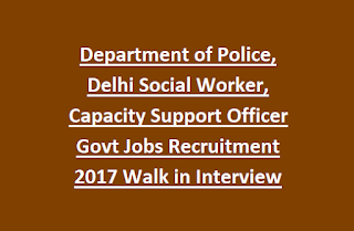 Department of Police, Delhi Social Worker, Capacity Support Officer Govt Jobs Recruitment 2017 Walk in Interview
