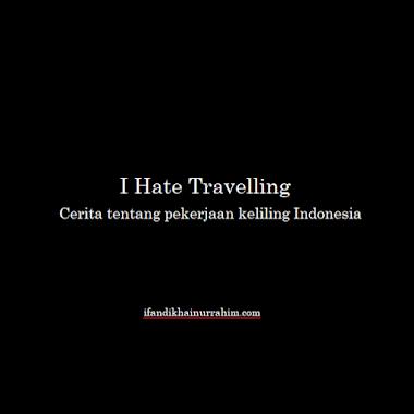 I Hate Travelling: Cerita tentang Pekerjaan Keliling Indonesia