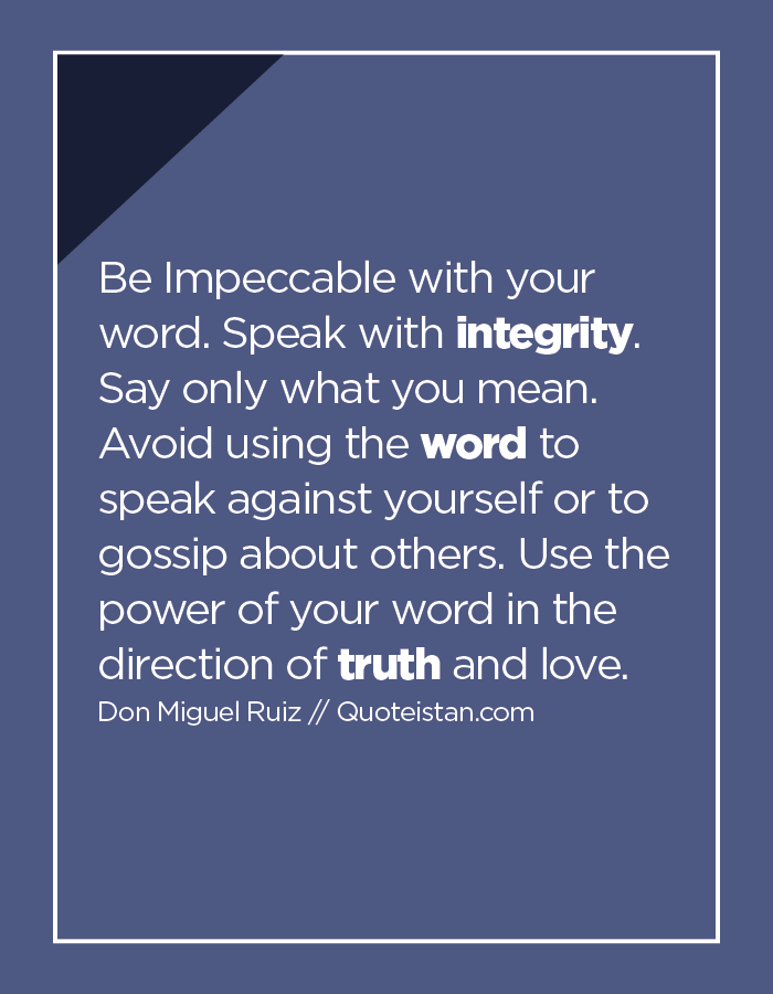 Be Impeccable with your word. Speak with integrity. Say only what you mean. Avoid using the word to speak against yourself or to gossip about others. Use the power of your word in the direction of truth and love.Be Impeccable with your word. Speak with integrity. Say only what you mean. Avoid using the word to speak against yourself or to gossip about others. Use the power of your word in the direction of truth and love.